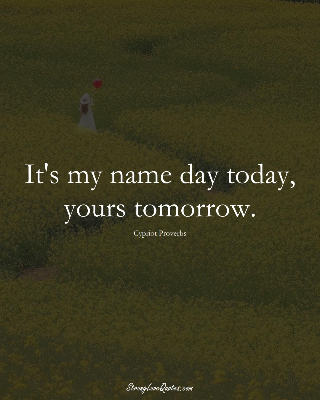 It's my name day today, yours tomorrow. (Cypriot Sayings);  #MiddleEasternSayings