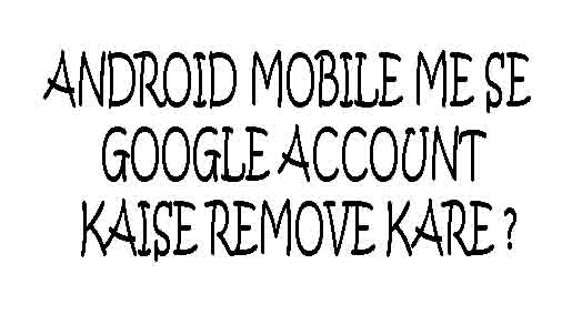 Android Mobile me Se Google Account Kaise Remove Kare ?