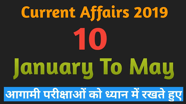 Ten current affairs of 2019 in January to May of questions and answer method