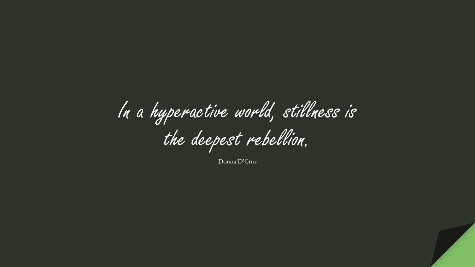 In a hyperactive world, stillness is the deepest rebellion. (Donna D'Cruz);  #CalmQuotes