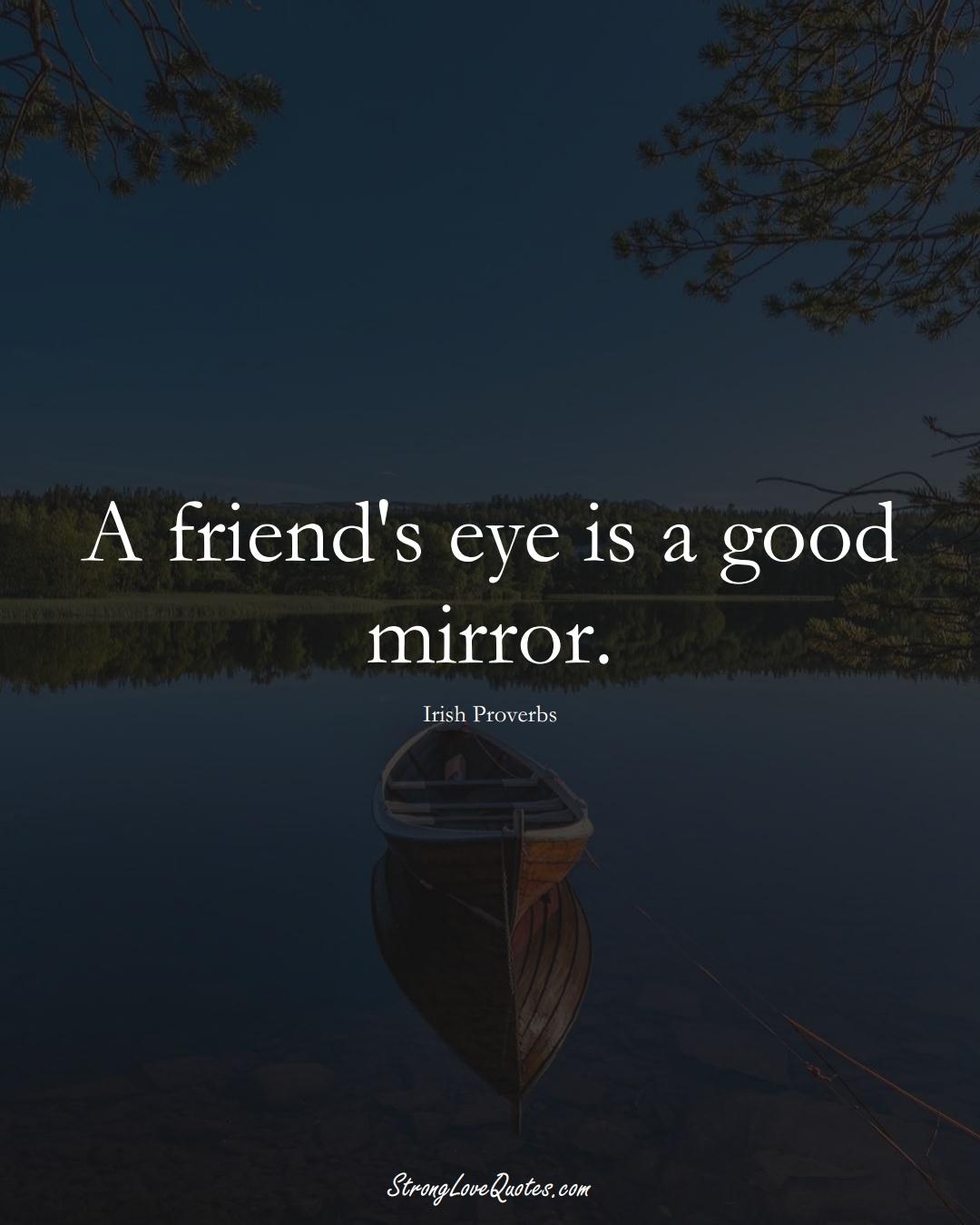 A friend's eye is a good mirror. (Irish Sayings);  #EuropeanSayings