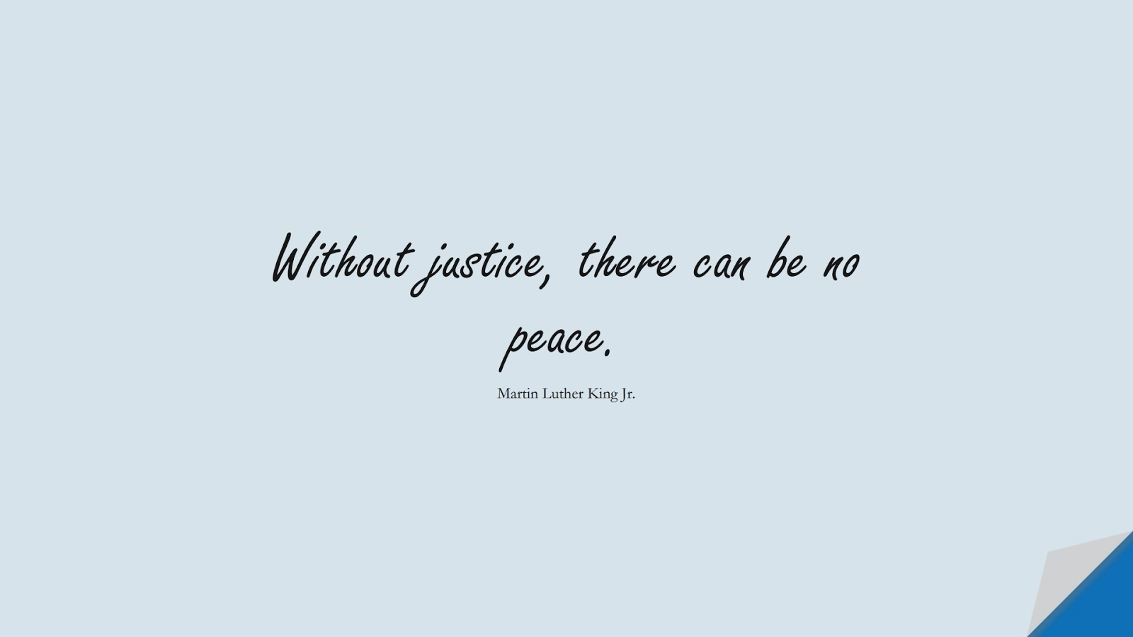 Without justice, there can be no peace. (Martin Luther King Jr.);  #MartinLutherKingJrQuotes