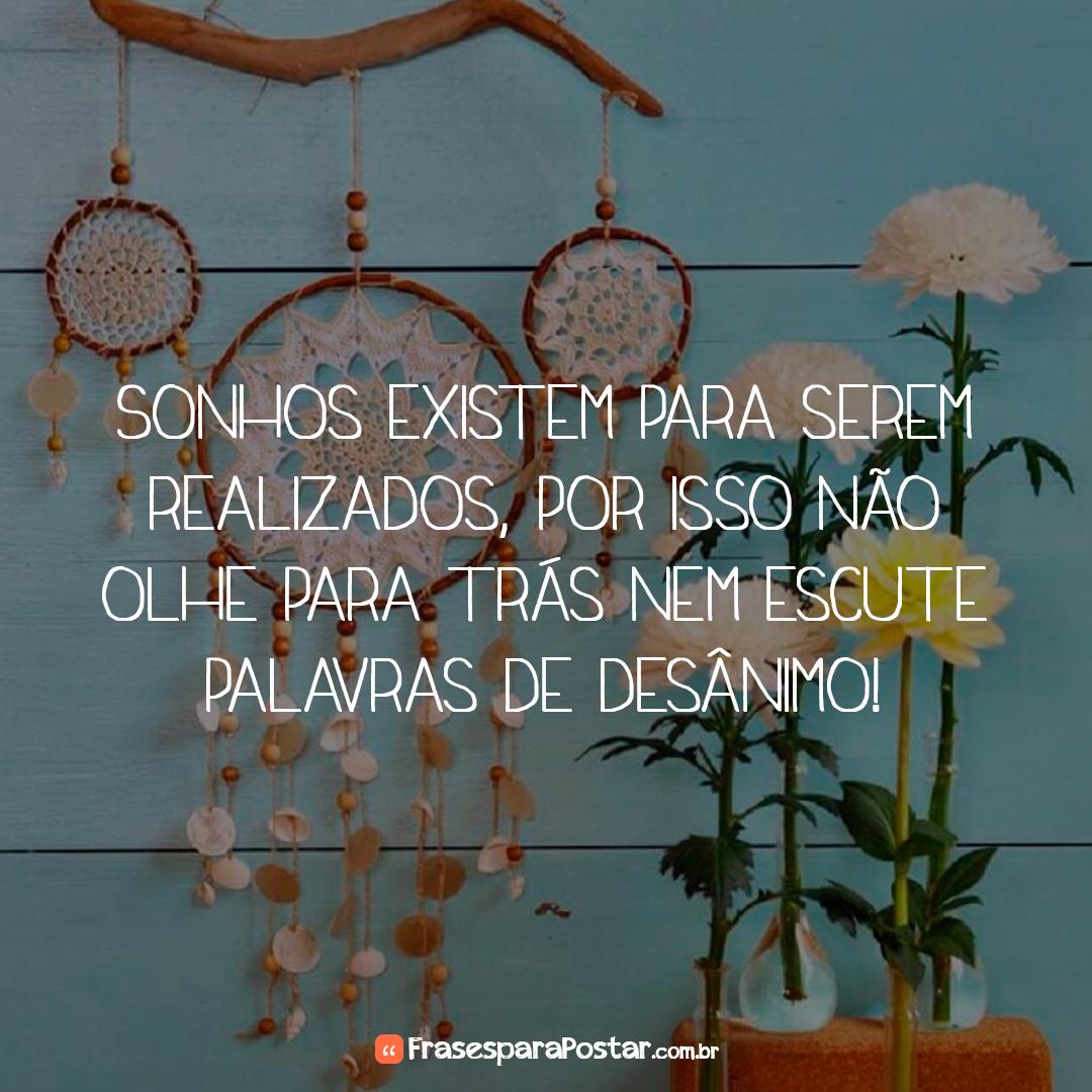 Sonhos existem para serem realizados, por isso não olhe para trás nem escute palavras de desânimo!