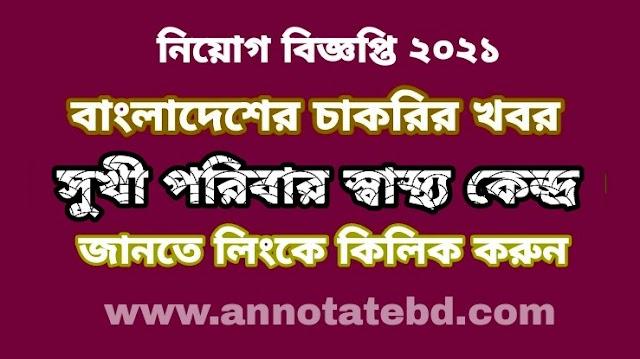 সুখী পরিবার স্বাস্থ্য কেন্দ্র নিয়ােগ বিজ্ঞপ্তি ২০২১