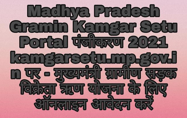Madhya Pradesh Gramin Kamgar Setu Portal पंजीकरण 2021 kamgarsetu.mp.gov.in पर - मुख्यमंत्री ग्रामीण सड़क विक्रेता ऋण योजना के लिए ऑनलाइन आवेदन करें