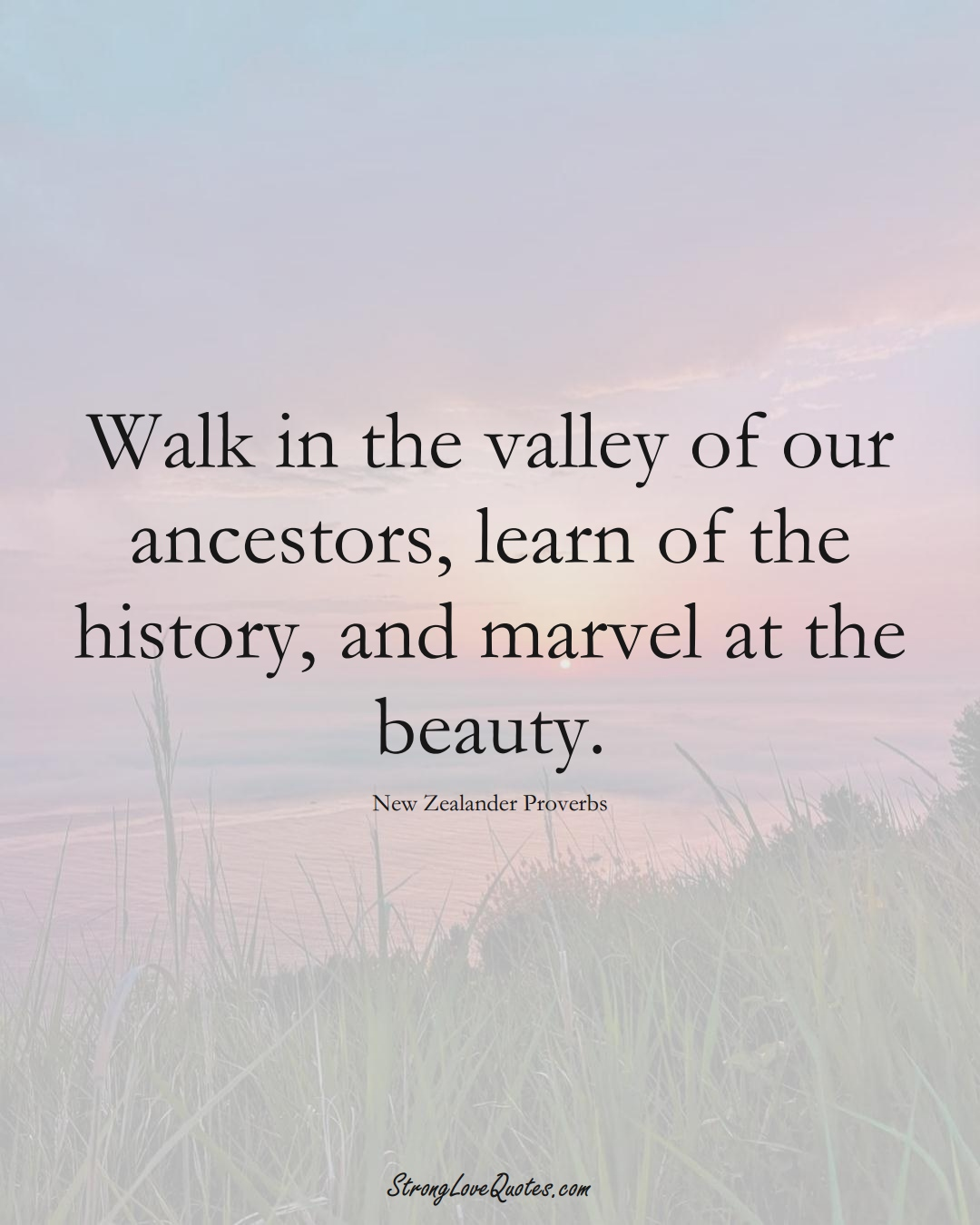 Walk in the valley of our ancestors, learn of the history, and marvel at the beauty. (New Zealander Sayings);  #AustralianSayings