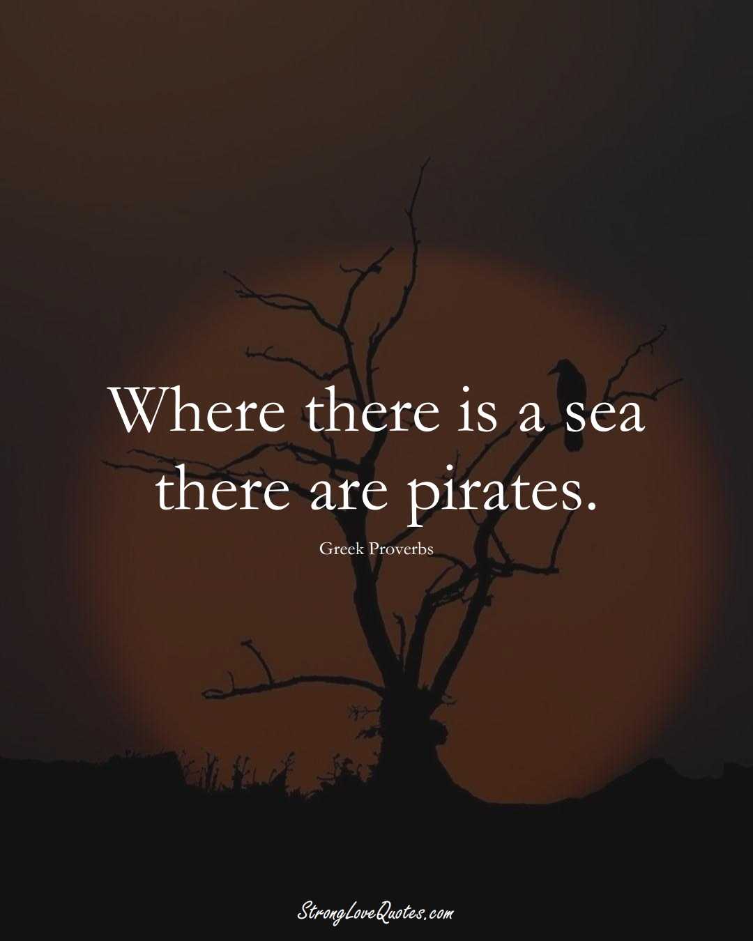 Where there is a sea there are pirates. (Greek Sayings);  #EuropeanSayings