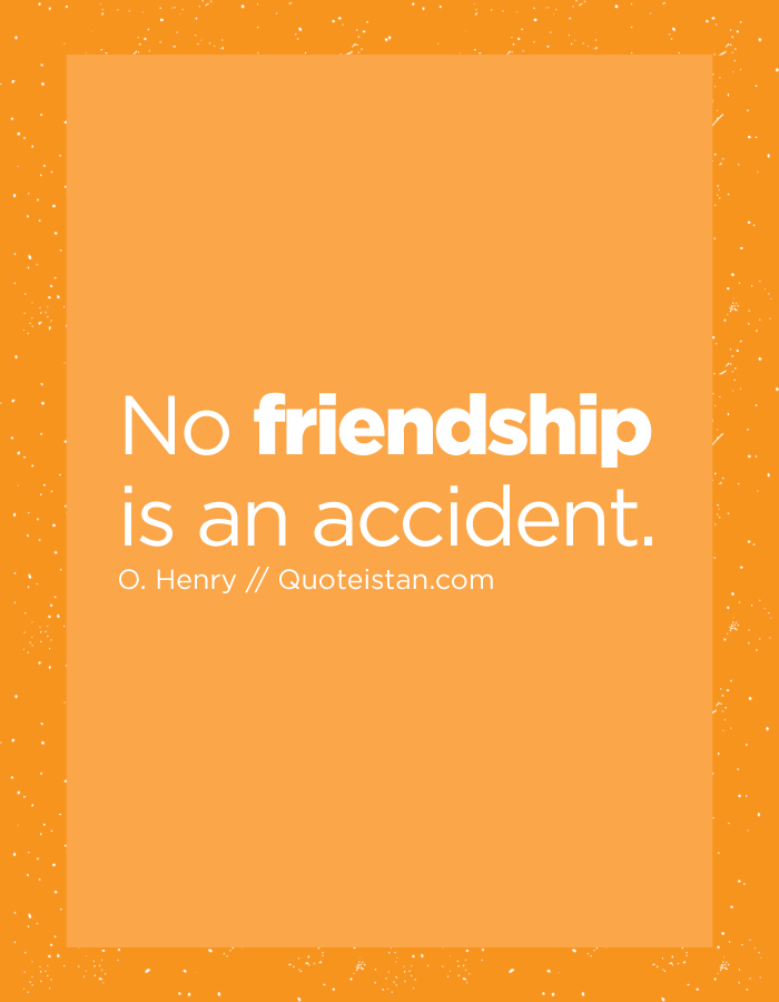 No friendship is an accident.