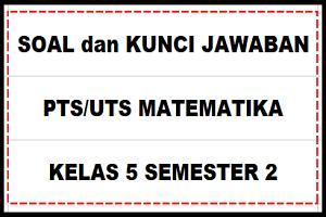 Download Soal Dan Kunci Jawaban Pts Uts Matematika Kelas 5 Semester 2 Sd Mi Kurikulum 2013 Sobang 2