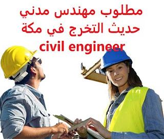 وظائف السعودية مطلوب مهندس مدني حديث التخرج في مكة civil engineer