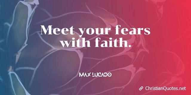 Meet your fears with faith.