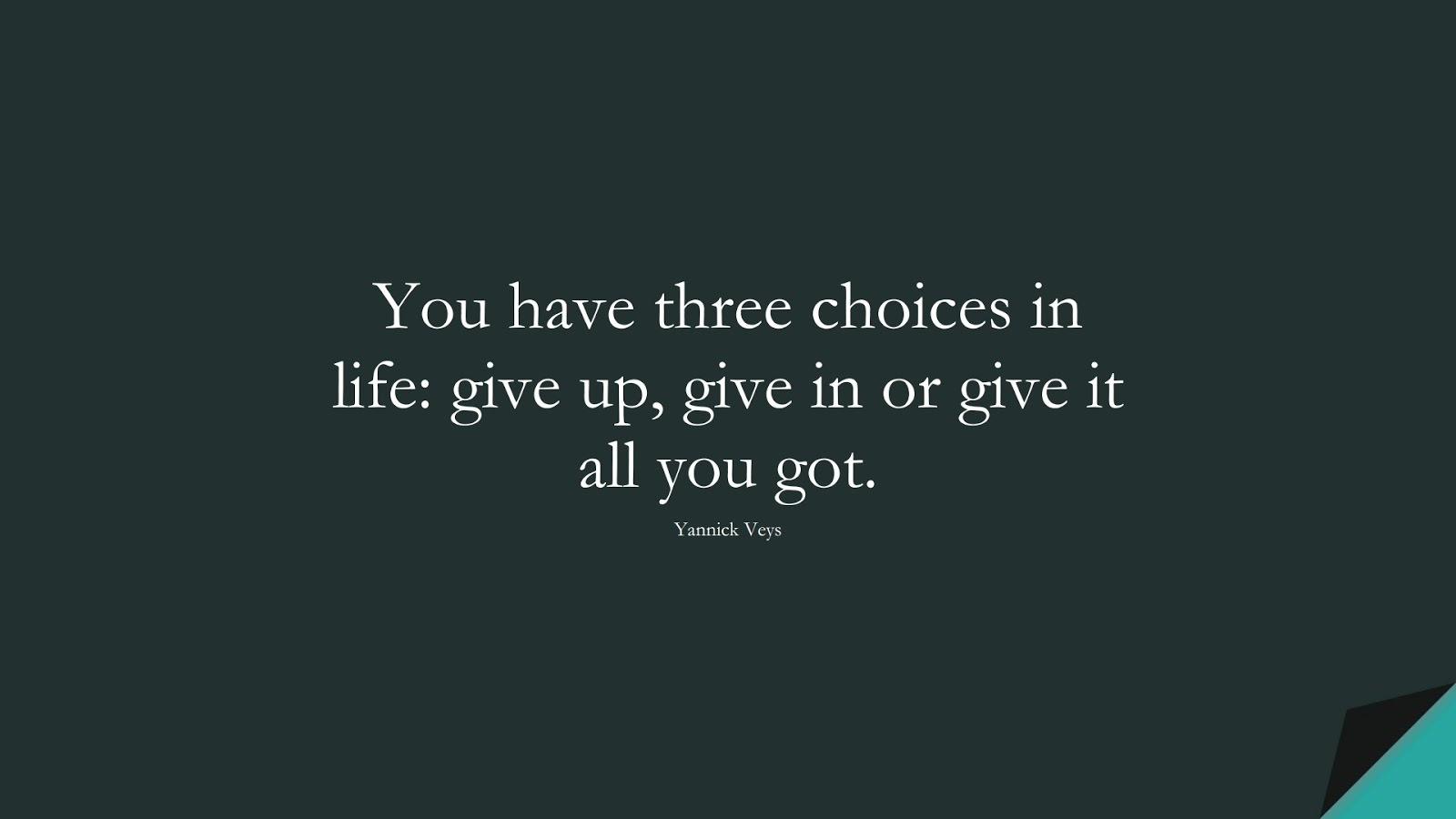 You have three choices in life: give up, give in or give it all you got. (Yannick Veys);  #NeverGiveUpQuotes