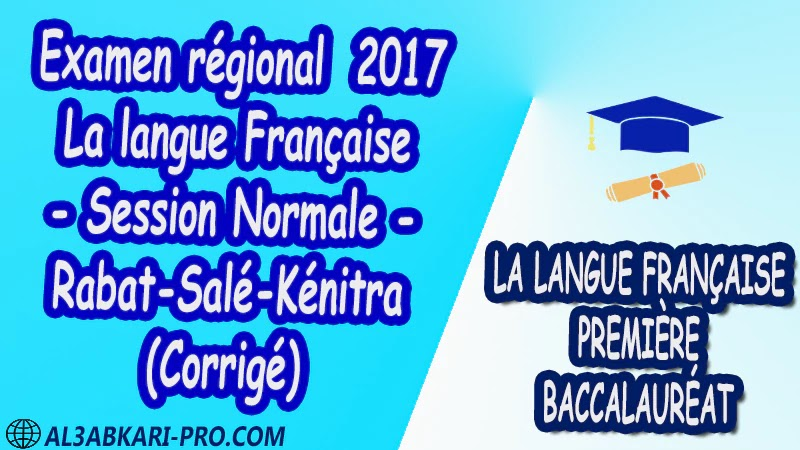 Examen régional Français Session Normale Rabat-Salé-Kénitra 2017 Corrigé 1 ère bac PDF la langue française première baccalauréat pdf 1 ere biof 1 er