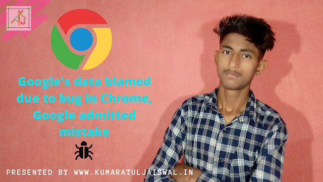 Google's data blamed due to bug in Chrome, Google admitted mistake by www.kumaratuljaiswal.in