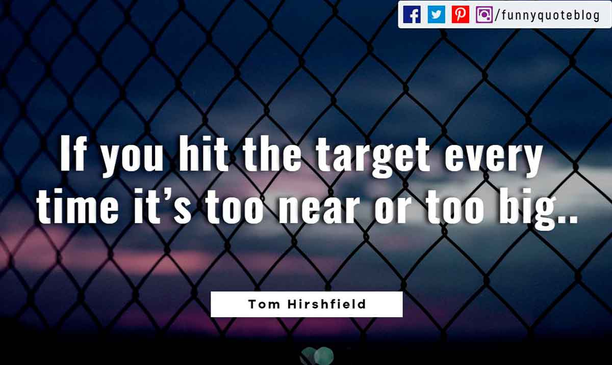If you hit the target every time it's too near or too big. ― Tom Hirshfield Quote