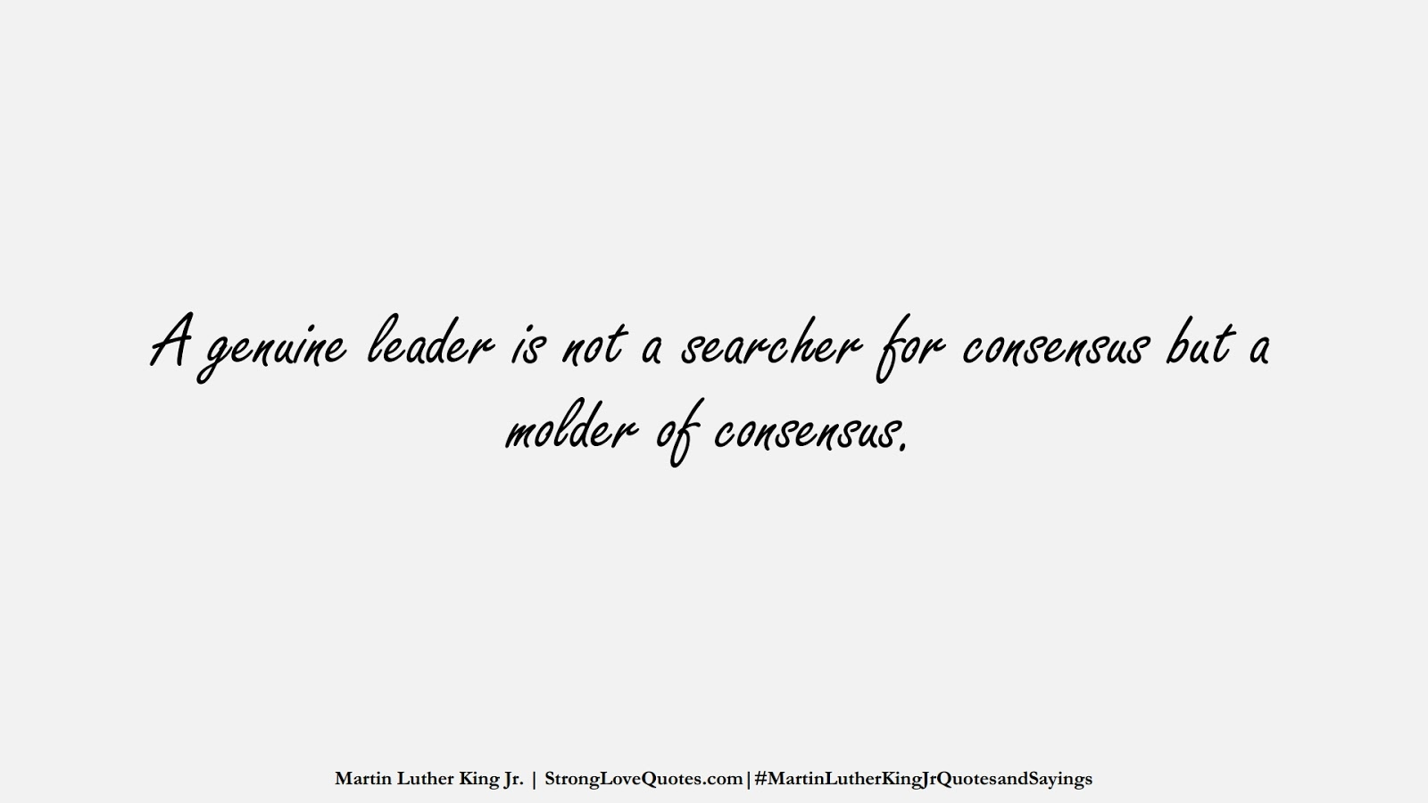A genuine leader is not a searcher for consensus but a molder of consensus. (Martin Luther King Jr.);  #MartinLutherKingJrQuotesandSayings