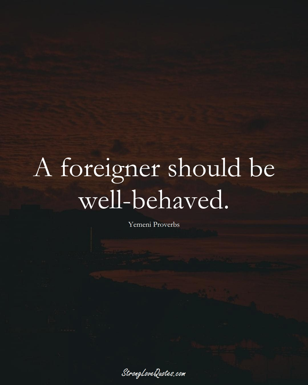 A foreigner should be well-behaved. (Yemeni Sayings);  #MiddleEasternSayings