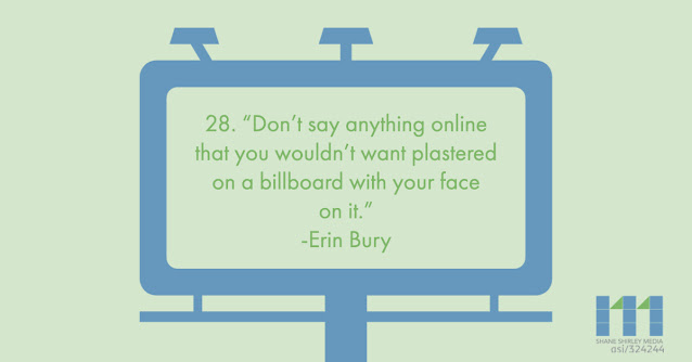 Don't say anything online that you wouldn't want plastered on a billboard with your face on it Erin Bury