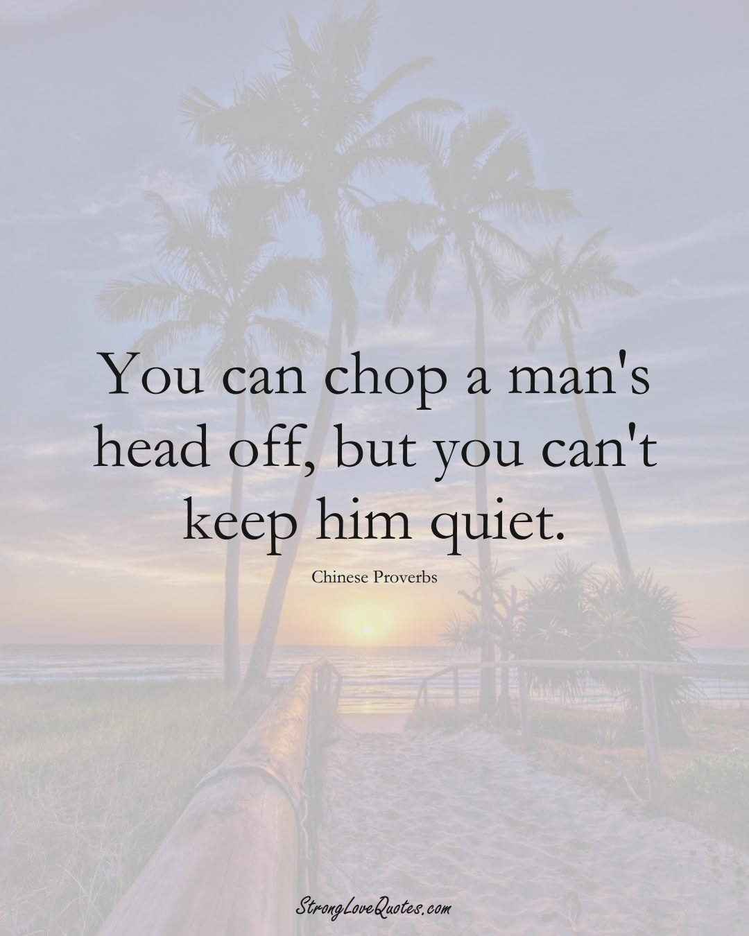 You can chop a man's head off, but you can't keep him quiet. (Chinese Sayings);  #AsianSayings