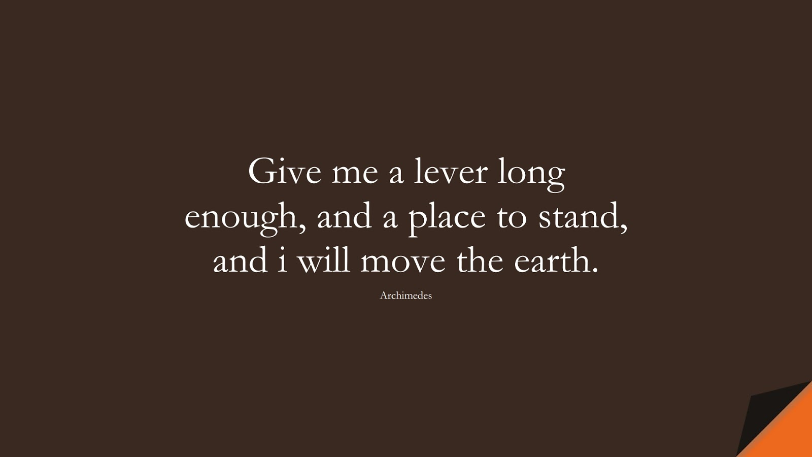 Give me a lever long enough, and a place to stand, and i will move the earth. (Archimedes);  #WordsofWisdom