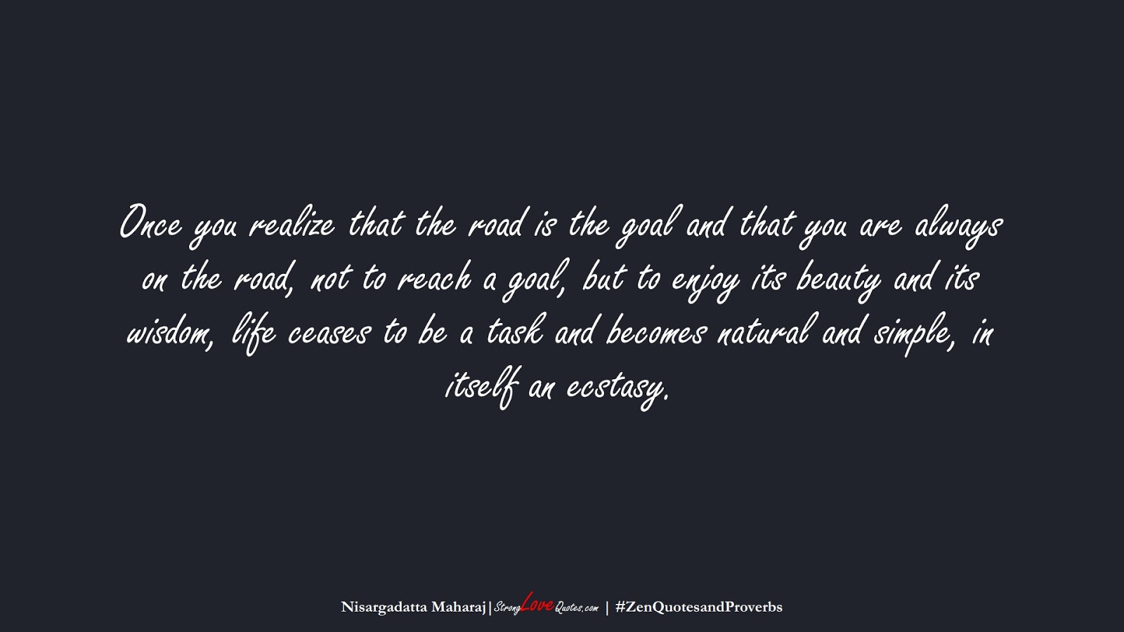 Once you realize that the road is the goal and that you are always on the road, not to reach a goal, but to enjoy its beauty and its wisdom, life ceases to be a task and becomes natural and simple, in itself an ecstasy. (Nisargadatta Maharaj);  #ZenQuotesandProverbs