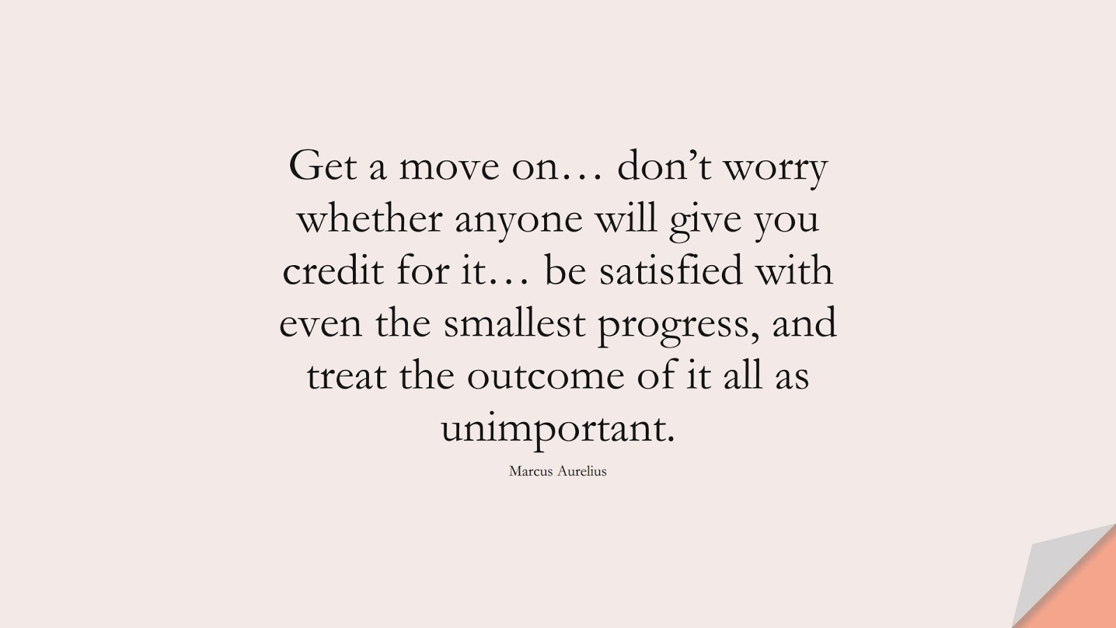 Get a move on… don't worry whether anyone will give you credit for it… be satisfied with even the smallest progress, and treat the outcome of it all as unimportant. (Marcus Aurelius);  #BestQuotes