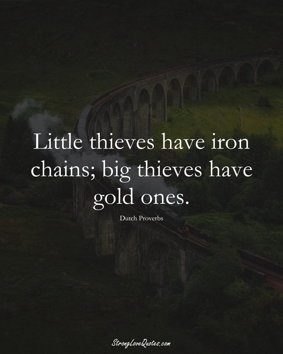 Little thieves have iron chains; big thieves have gold ones. (Dutch Sayings);  #EuropeanSayings