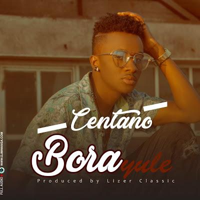 AUDIO   Centano - Bora Yule   Download Mp3 - Ajirabombatz
