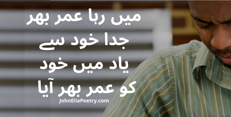 mein raha Umar bhar judda khud se John Elia