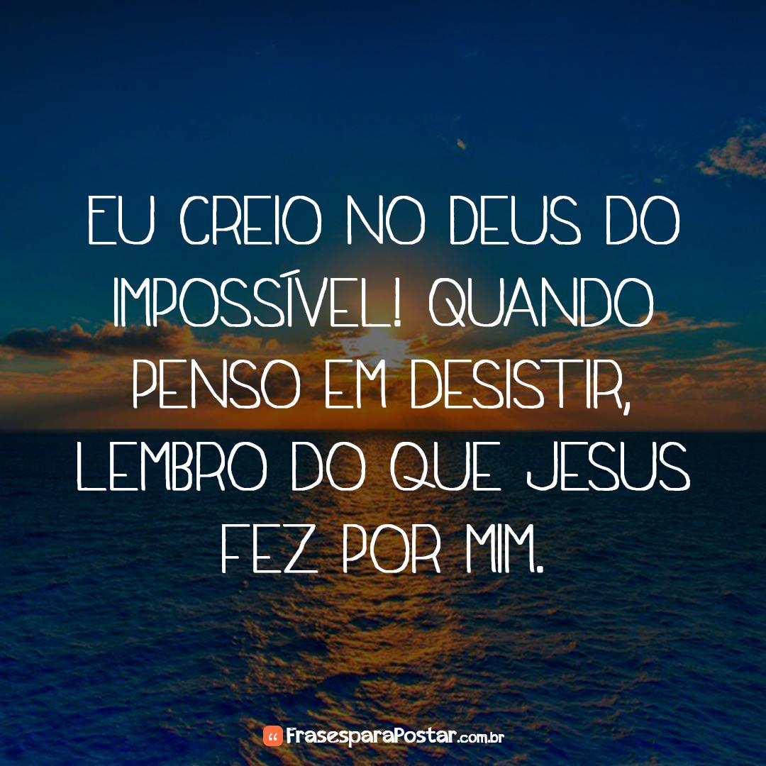 Eu creio no Deus do impossível! Quando penso em desistir, lembro do que Jesus fez por mim.