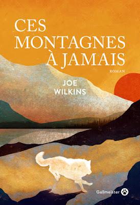 Ces montagnes à jamais - Joe Wilkins, traduit de l'américain par Laura Derajinski - Gallmeister - 2020.