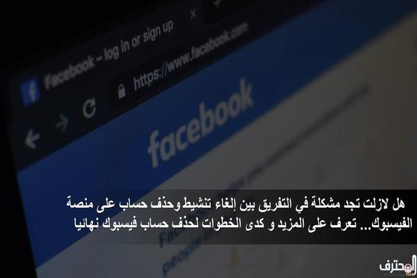 هل لازلت تجد مشكلة في التفريق بين إلغاء تنشيط وحذف حساب على منصة الفيسبوك... تعرف على المزيد وكذا الخطوات لحذف حساب فيسبوك نهائيا