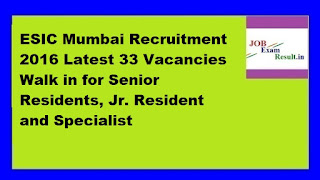 ESIC Mumbai Recruitment 2016 Latest 33 Vacancies Walk in for Senior Residents, Jr. Resident and Specialist