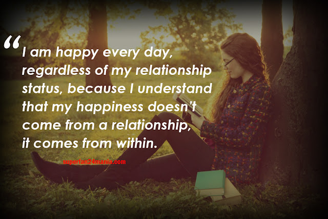 I am happy every day, regardless of my relationship status, because I understand that my happiness doesn't come from a relationship, it comes from within.
