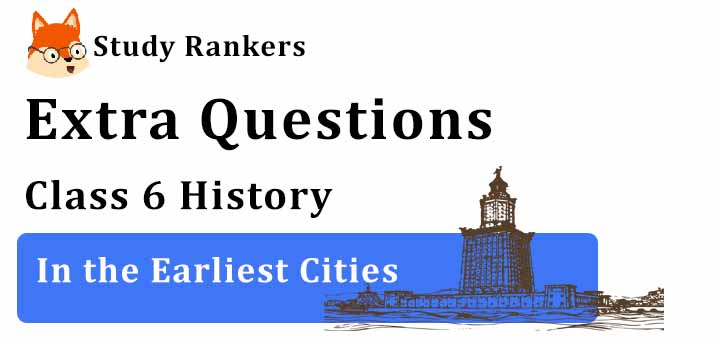 In the Earliest Cities Extra Questions Chapter 3 Class 6 History