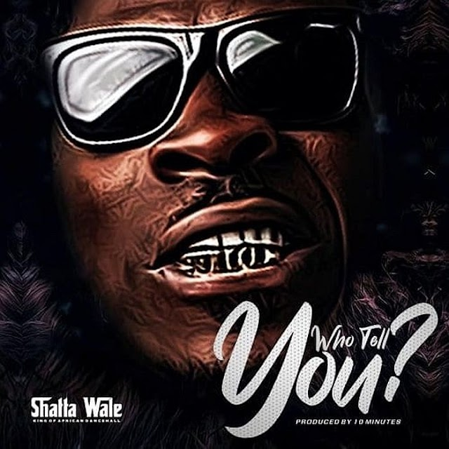 [Music] Shatta Wale – Who Tell You? #Pryme9jablog