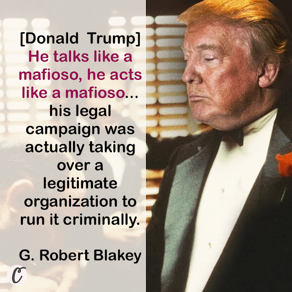 [Donald  Trump] He talks like a mafioso, he acts like a mafioso... his legal campaign was actually taking over a legitimate organization to run it criminally. — G. Robert Blakey, University of Notre Dame law professor