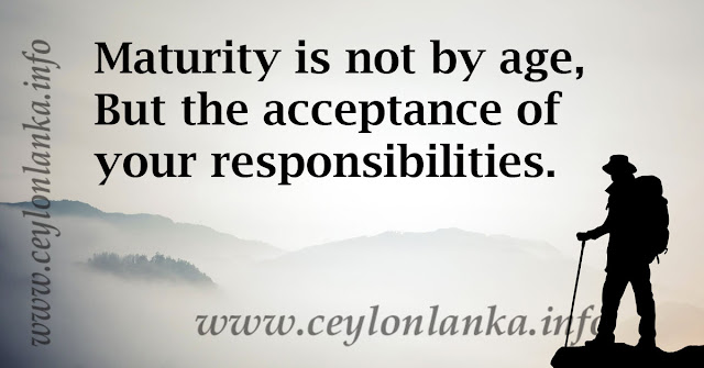 Maturity is not by age, but the acceptance of your responsibilities