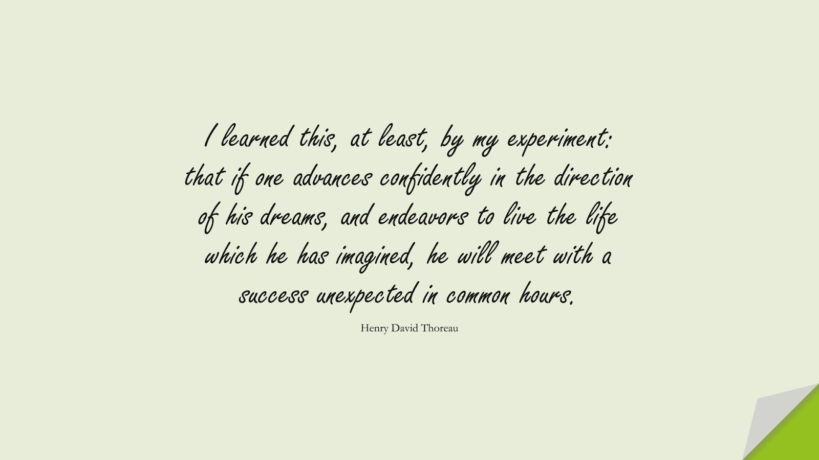 I learned this, at least, by my experiment: that if one advances confidently in the direction of his dreams, and endeavors to live the life which he has imagined, he will meet with a success unexpected in common hours. (Henry David Thoreau);  #HardWorkQuotes