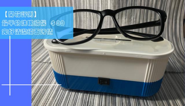 【開箱】最平的洗眼鏡機 $99 就可以完好清潔鏡面污積