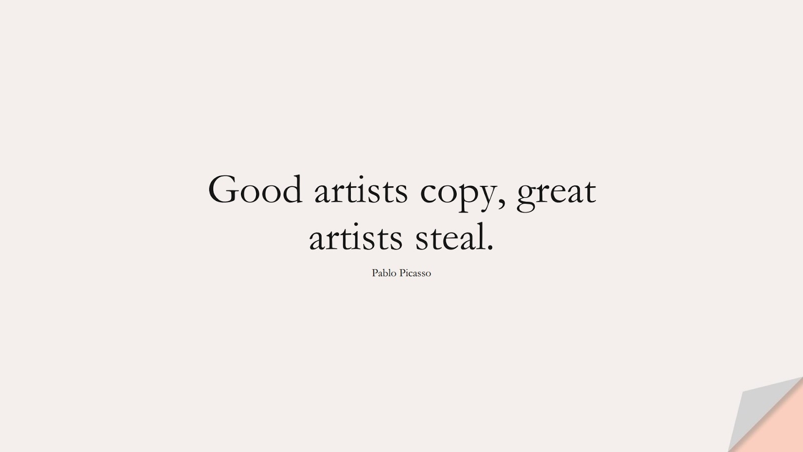 Good artists copy, great artists steal. (Pablo Picasso);  #FamousQuotes