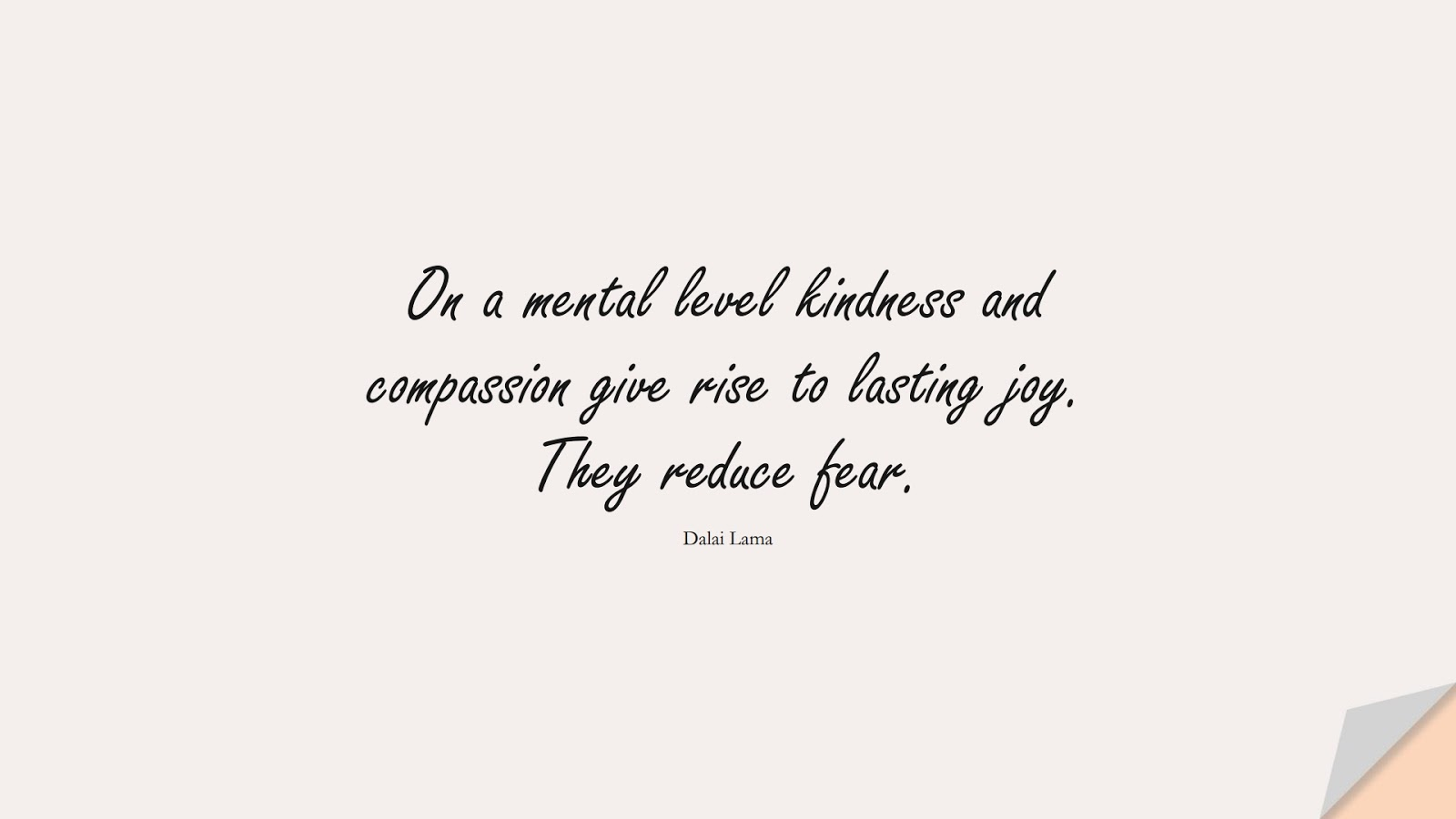 On a mental level kindness and compassion give rise to lasting joy. They reduce fear. (Dalai Lama);  #FearQuotes