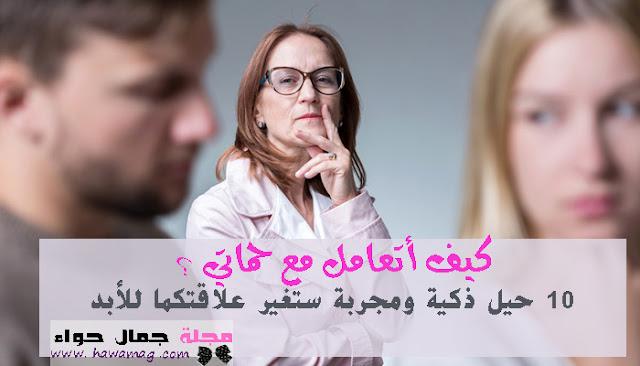 كيف أتعامل مع حماتي (أم زوجي) ؟ 10 حيل ذكية ستغير علاقتكما للأبد