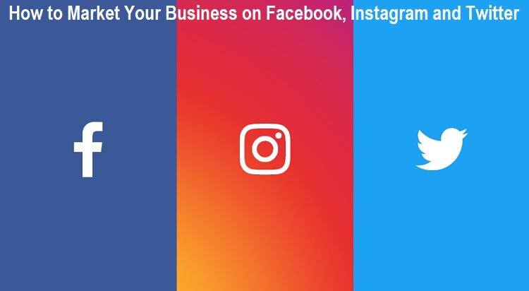 How to Market Your Business on Facebook, Instagram and Twitter