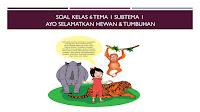 Soal Kelas 6 Tema 1 Subtema 2 selamatkan makhluk hidup