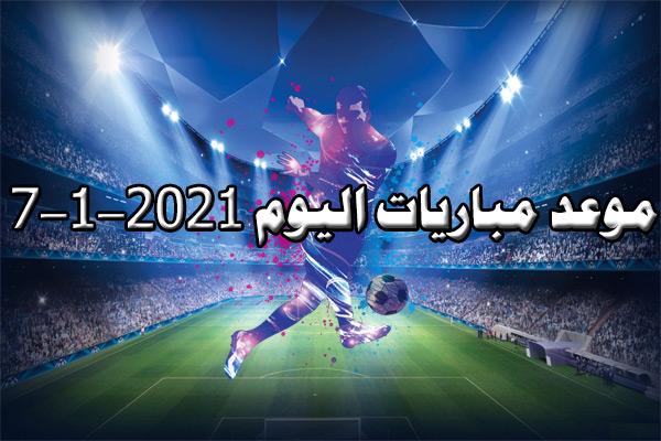 مواعيد مباريات اليوم الموافق 7-1-2021 ضمن منافسات الموسم الكروي 2020-2021