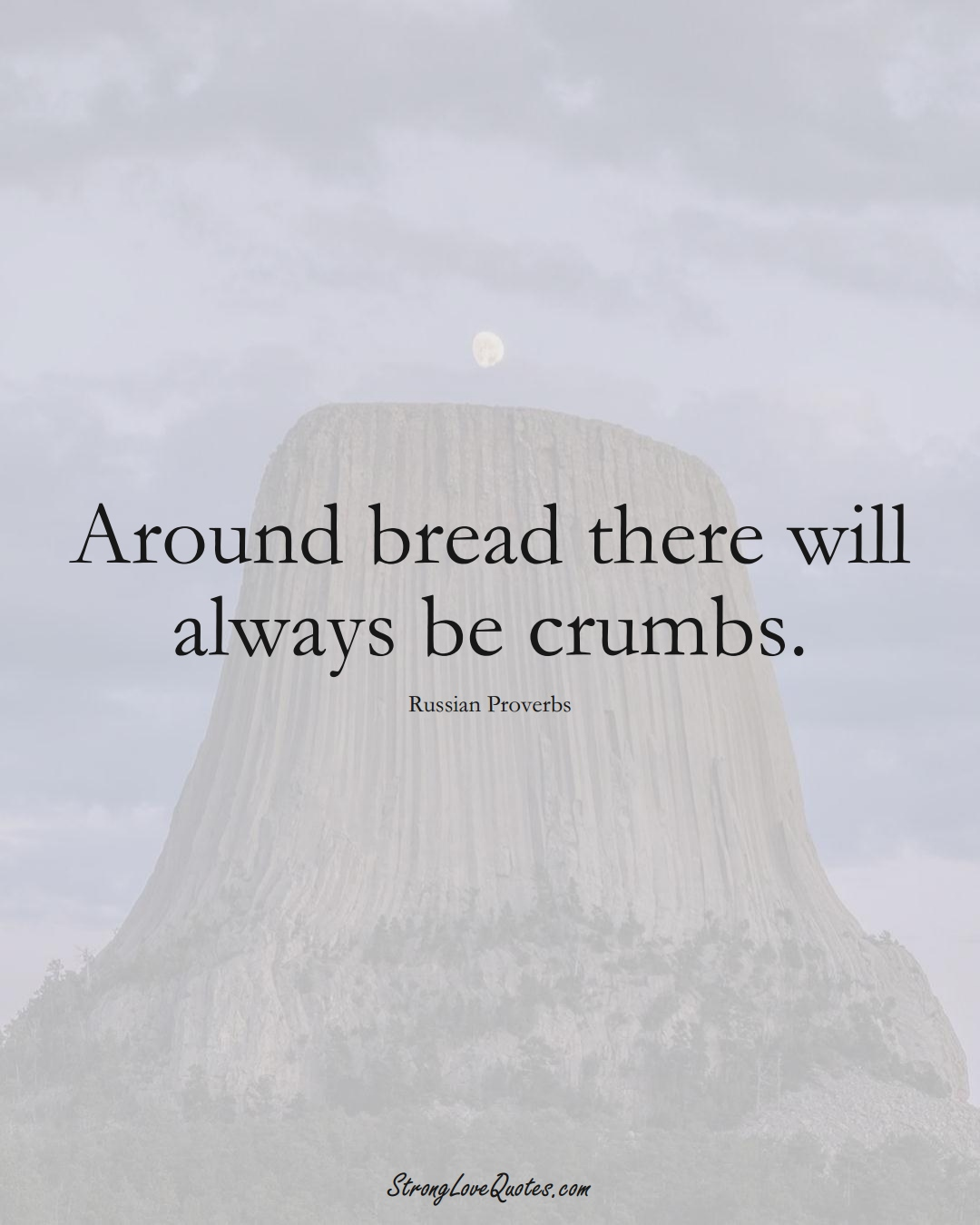 Around bread there will always be crumbs. (Russian Sayings);  #AsianSayings
