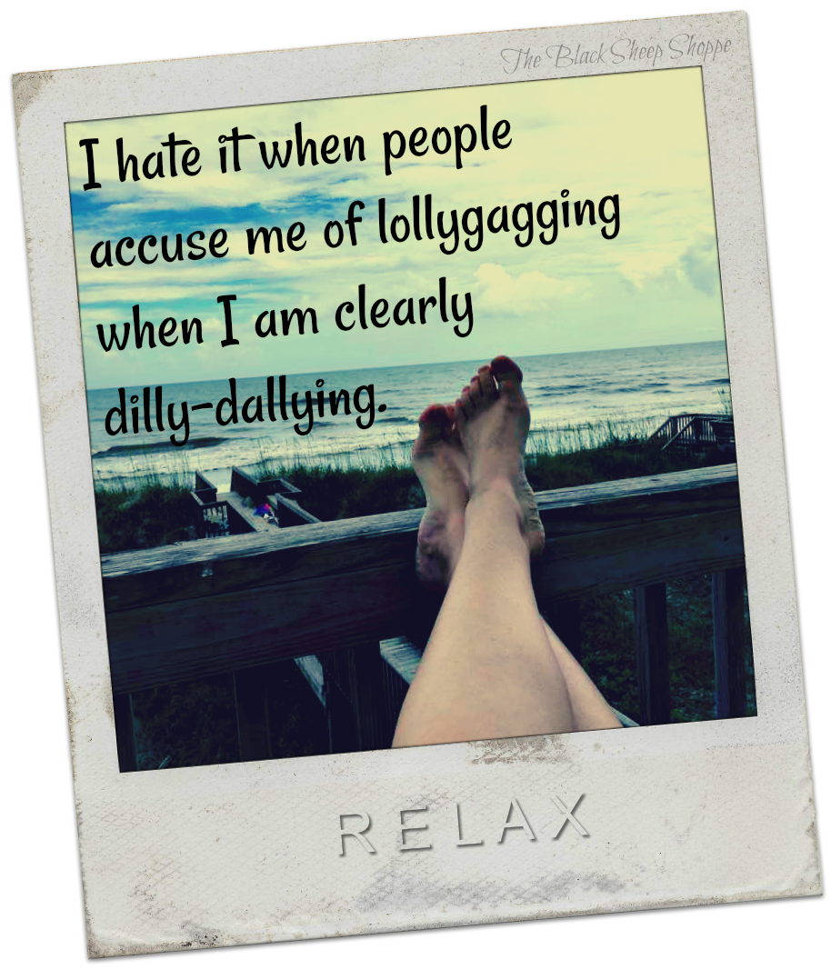 I hate it when people accuse me of lollygagging when I am clearly dilly-dallying.