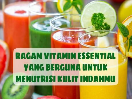 Ragam Vitamin Essential Yang Berguna Untuk Menutrisi Kulit Indahmu