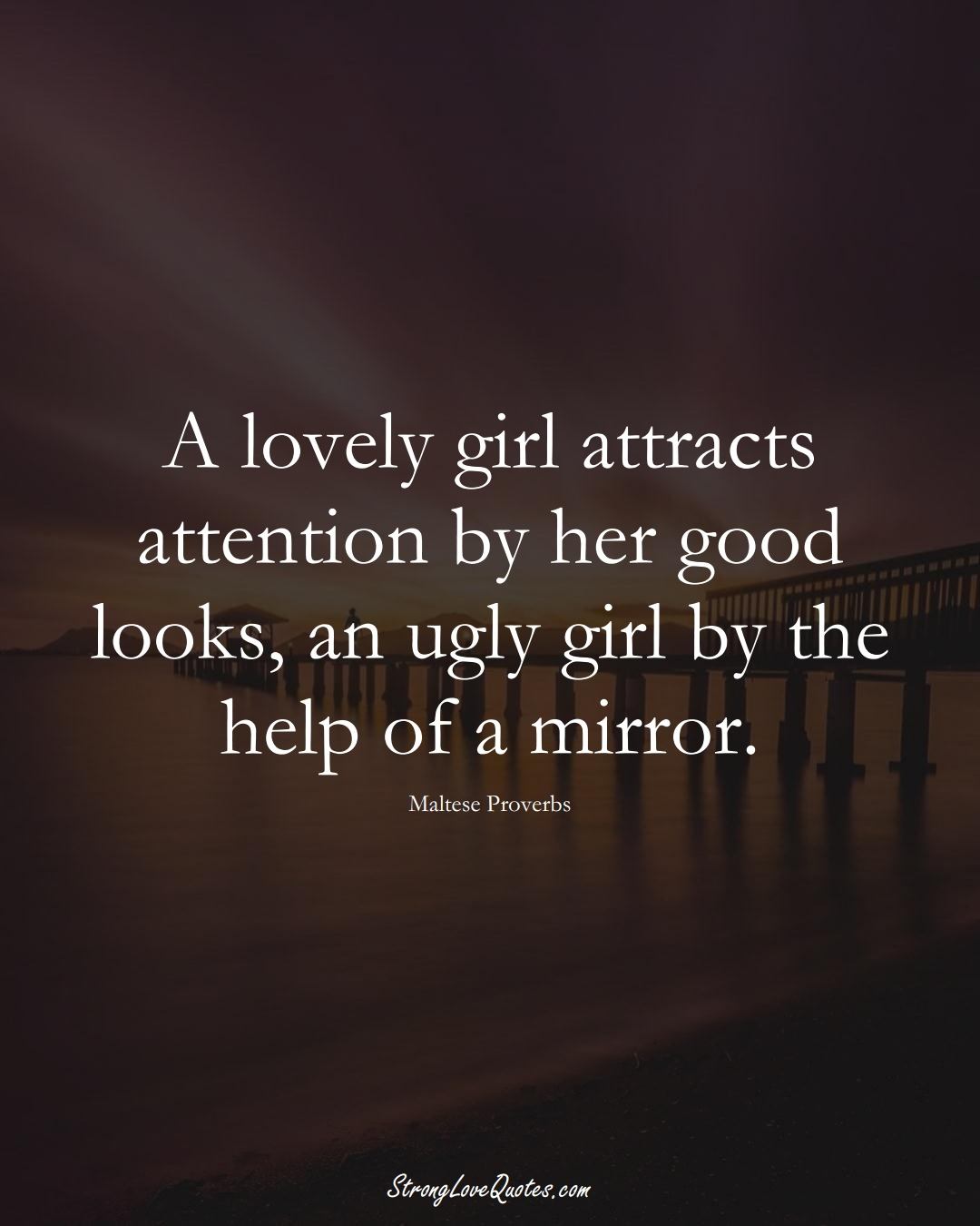 A lovely girl attracts attention by her good looks, an ugly girl by the help of a mirror. (Maltese Sayings);  #EuropeanSayings